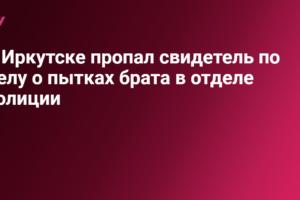 В Иркутске пропал свидетель по делу о пытках брата в отделе полиции